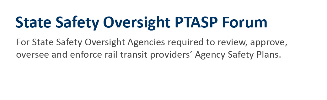 State Safety Oversight PTASP Forum for State Safety Oversight Agencies required to review, approve, oversee and enforce rail transit providers' Agency Safety Plans.