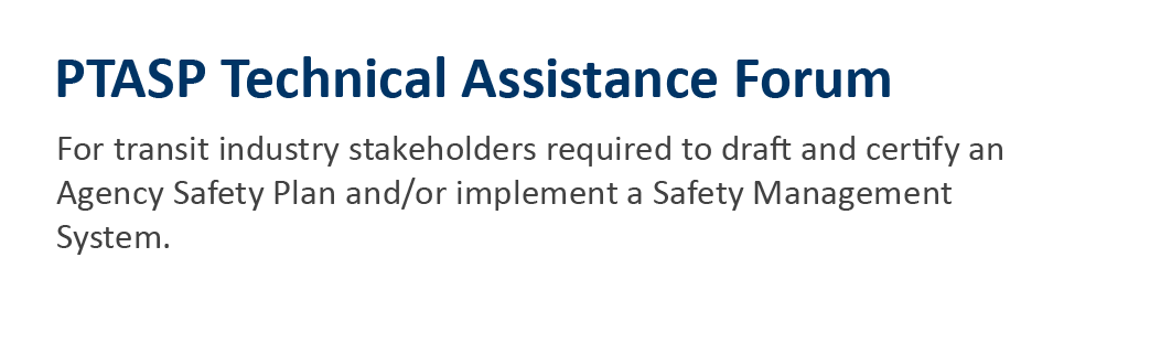 PTASP Technical Assistance Forum for transit industry stakeholders required to draft and certify an Agency Safety Plan and/or implement a Safety Management System.